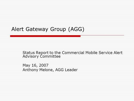 Alert Gateway Group (AGG) Status Report to the Commercial Mobile Service Alert Advisory Committee May 16, 2007 Anthony Melone, AGG Leader.