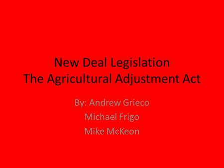 New Deal Legislation The Agricultural Adjustment Act By: Andrew Grieco Michael Frigo Mike McKeon.