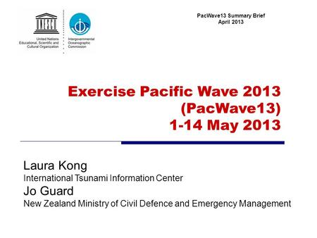 Exercise Pacific Wave 2013 (PacWave13) 1-14 May 2013 PacWave13 Summary Brief April 2013 Laura Kong International Tsunami Information Center Jo Guard New.