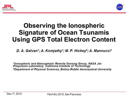 Fall AGU 2010, San Francisco Dec 17, 2010 Observing the Ionospheric Signature of Ocean Tsunamis Using GPS Total Electron Content D. A. Galvan 1 ; A. Komjathy.