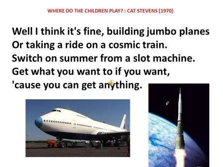 Well I think it's fine, building jumbo planes Or taking a ride on a cosmic train. Switch on summer from a slot machine. Get what you want to if you want,