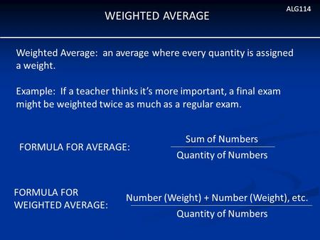 WEIGHTED AVERAGE ALG114 Weighted Average: an average where every quantity is assigned a weight. Example: If a teacher thinks it's more important, a final.