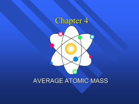 Chapter 4 AVERAGE ATOMIC MASS. Atomic Mass… n The weighted average of the masses of all the naturally occurring isotopes of that element. n Is not a whole.