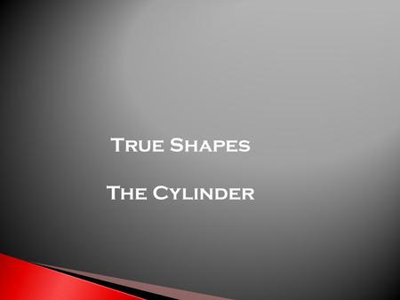 True Shapes The Cylinder.  This type of drawing is asked to be drawn as part of a cut, prism, pyramid, cylinder or cone.  It shows the actual shape.