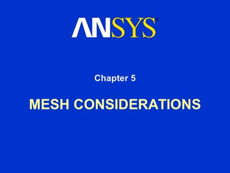 MESH CONSIDERATIONS Chapter 5. Training Manual May 15, 2001 Inventory #001477 5-2 Mesh Considerations Mesh used affects both solution accuracy and level.