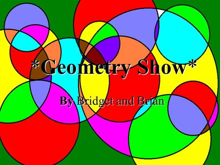 *Geometry Show* By Bridget and Brian Geometry All Around Us.