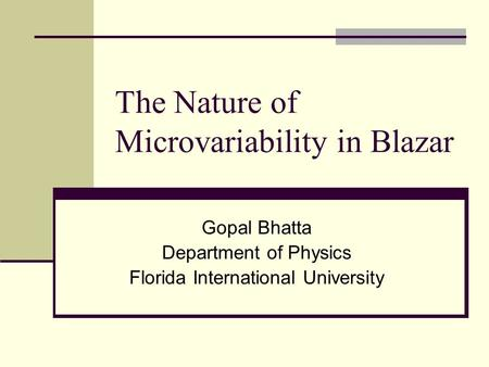 The Nature of Microvariability in Blazar Gopal Bhatta Department of Physics Florida International University.