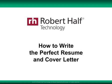 © 2013 Robert Half Technology. An Equal Opportunity Employer. All rights reserved. How to Write the Perfect Resume and Cover Letter.