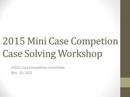 2015 Mini Case Competion Case Solving Workshop JHGCC Case Competition Committee Nov. 10, 2015.