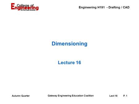 Engineering H191 - Drafting / CAD Gateway Engineering Education Coalition Lect 16P. 1Autumn Quarter Dimensioning Lecture 16.