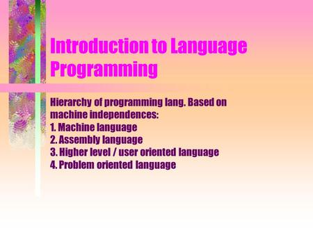 Introduction to Language Programming Hierarchy of programming lang. Based on machine independences: 1. Machine language 2. Assembly language 3. Higher.