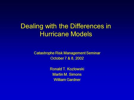 Dealing with the Differences in Hurricane Models Catastrophe Risk Management Seminar October 7 & 8, 2002 Ronald T. Kozlowski Martin M. Simons William Gardner.