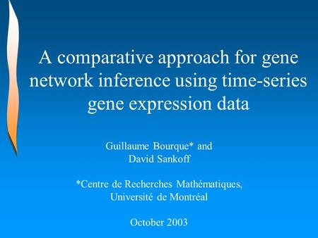 A comparative approach for gene network inference using time-series gene expression data Guillaume Bourque* and David Sankoff *Centre de Recherches Mathématiques,