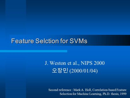 Feature Selction for SVMs J. Weston et al., NIPS 2000 오장민 (2000/01/04) Second reference : Mark A. Holl, Correlation-based Feature Selection for Machine.