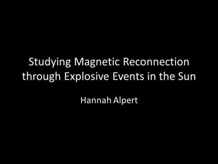 Studying Magnetic Reconnection through Explosive Events in the Sun Hannah Alpert.