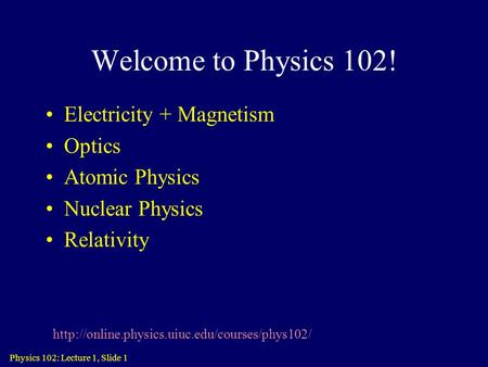 Physics 102: Lecture 1, Slide 1 Welcome to Physics 102! Electricity + Magnetism Optics Atomic Physics Nuclear Physics Relativity