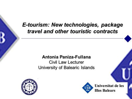 E-tourism: New technologies, package travel and other touristic contracts Antonia Paniza-Fullana Civil Law Lecturer University of Balearic Islands.