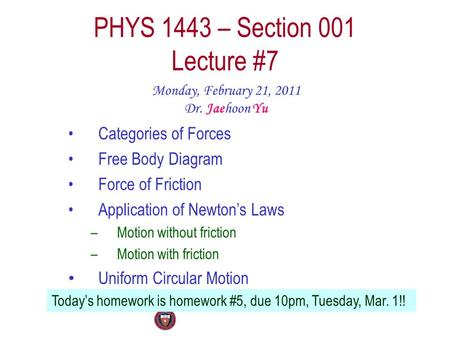 PHYS 1443 – Section 001 Lecture #7 Monday, February 21, 2011 Dr. Jaehoon Yu Categories of Forces Free Body Diagram Force of Friction Application of Newton's.