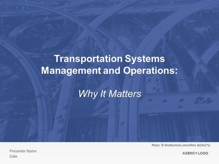 Transportation Systems Management and Operations: Why It Matters Presenter Name Date AGENCY LOGO Photo: © Shutterstock.com/iofoto (6234271)