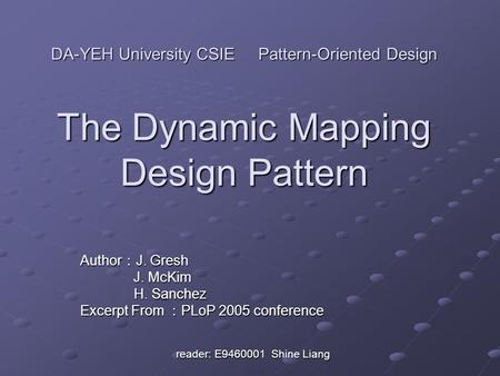 DA-YEH University CSIE <strong>Pattern</strong>-Oriented <strong>Design</strong> The Dynamic Mapping <strong>Design</strong> <strong>Pattern</strong> Author : J. Gresh J. McKim J. McKim H. Sanchez H. Sanchez Excerpt From.