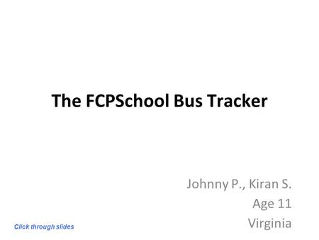 The FCPSchool Bus Tracker Johnny P., Kiran S. Age 11 Virginia Click through slides.