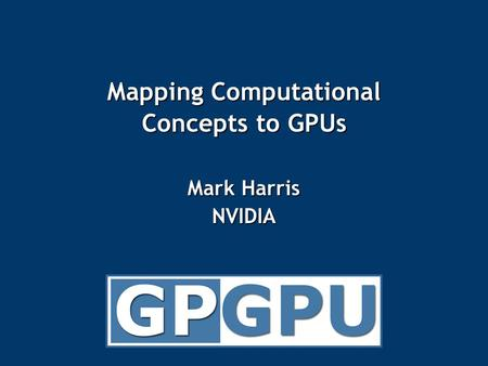 Mapping Computational Concepts to GPUs Mark Harris NVIDIA.