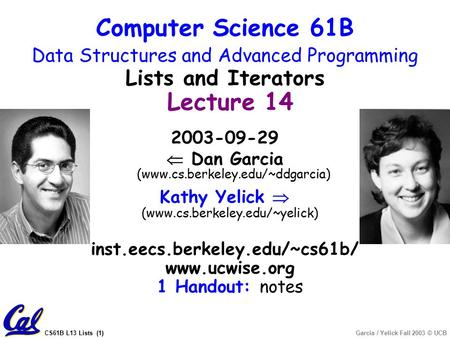 CS61B L13 Lists (1)Garcia / Yelick Fall 2003 © UCB 2003-09-29  Dan Garcia (www.cs.berkeley.edu/~ddgarcia) Kathy Yelick  (www.cs.berkeley.edu/~yelick)
