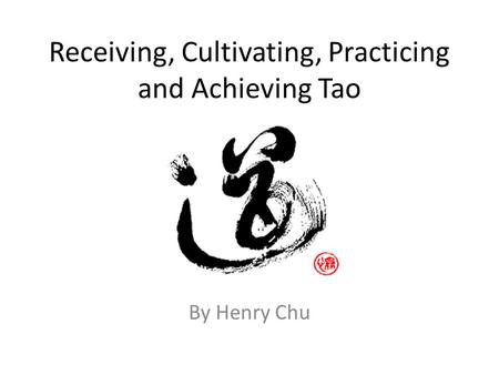 Receiving, Cultivating, Practicing and Achieving Tao By Henry Chu.