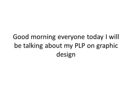 Good morning everyone today I will be talking about my PLP on graphic design.