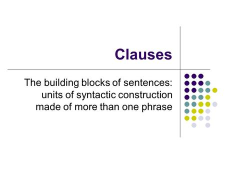 Clauses The building blocks of sentences: units of syntactic construction made of more than one phrase.