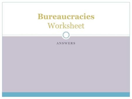 ANSWERS Bureaucracies Worksheet. Where are bureaucracies most commonly used? Business, Education, Government, Religion.