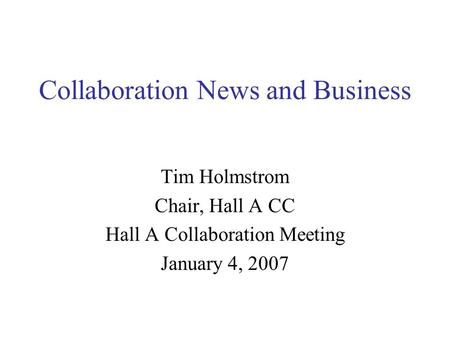 Collaboration News and Business Tim Holmstrom Chair, Hall A CC Hall A Collaboration Meeting January 4, 2007.