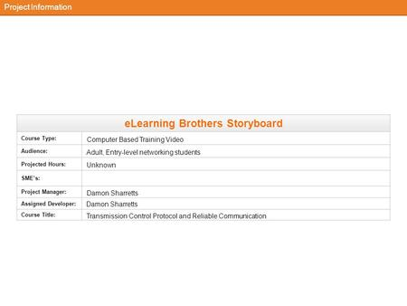 ELearning Brothers Storyboard Course Type: Audience: Projected Hours: SME's: Project Manager: Assigned Developer: Course Title: Project Information Adult,