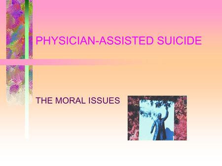 PHYSICIAN-ASSISTED SUICIDE THE MORAL ISSUES. PROHIBITIONS STANDARD ARGUMENTS –THEOLOGICAL (SOCRATIC) --- GOD GIVES LIFE –SOCIETAL (ARISTOTELIAN) --- DENY.