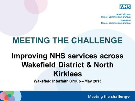 MEETING THE CHALLENGE Improving NHS services across Wakefield District & North Kirklees Wakefield Interfaith Group – May 2013.