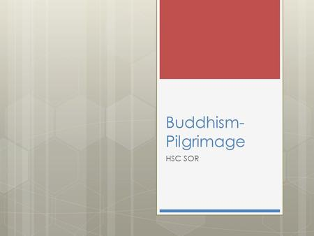 Buddhism- Pilgrimage HSC SOR. Syllabus Significant People and Ideas  Contribution to Buddhism of one significant person or school of thought other than.