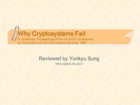 Why Cryptosystems Fail R. Anderson, Proceedings of the 1st ACM Conference on Computer and Communications Security, 1993 Reviewed by Yunkyu Sung