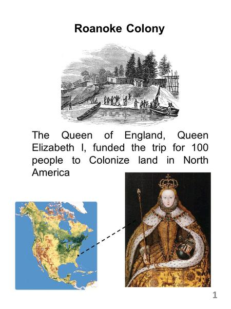 Roanoke Colony The Queen of England, Queen Elizabeth I, funded the trip for 100 people to Colonize land in North America 1.