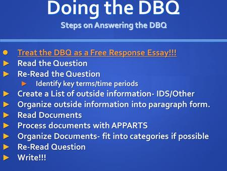 Doing the DBQ Steps on Answering the DBQ Treat the DBQ as a Free Response Essay!!! Treat the DBQ as a Free Response Essay!!! ► Read the Question ► Re-Read.