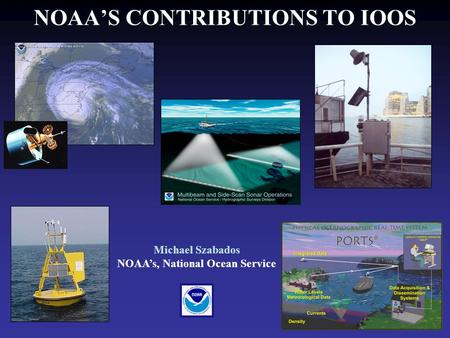 NOAA'S CONTRIBUTIONS TO IOOS Michael Szabados NOAA's, National Ocean Service.