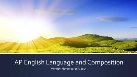 AP English Language and Composition Monday, November 16 th, 2015.