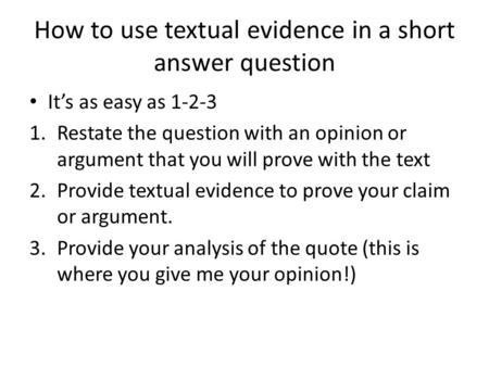 How to use textual evidence in a short answer question It's as easy as 1-2-3 1.Restate the question with an opinion or argument that you will prove with.