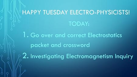 HAPPY TUESDAY ELECTRO-PHYSICISTS! TODAY: 1. Go over and correct Electrostatics packet and crossword 2. Investigating Electromagnetism Inquiry.