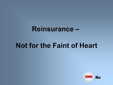 Re Reinsurance – Not for the Faint of Heart Re High Finance Large Premiums Large Losses High Exposure Decision making process lies with senior management.