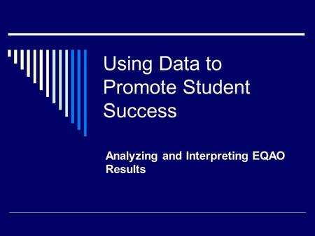 Using Data to Promote Student Success Analyzing and Interpreting EQAO Results.