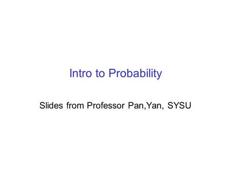 Intro to Probability Slides from Professor Pan,Yan, SYSU.