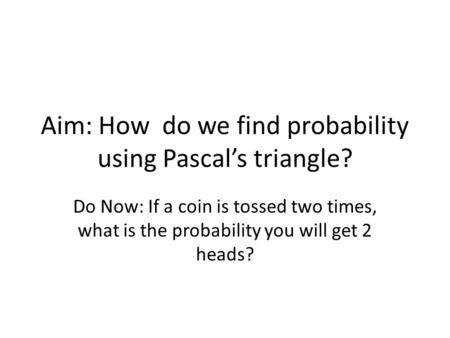 Aim: How do we find probability using Pascal's triangle? Do Now: If a coin is tossed two times, what is the probability you will get 2 heads?