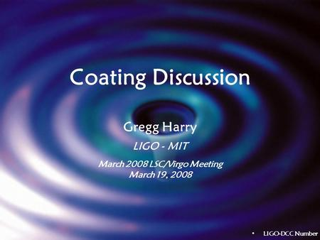 Coating Discussion Gregg Harry LIGO - MIT March 2008 LSC/Virgo Meeting March 19, 2008 LIGO-DCC Number.