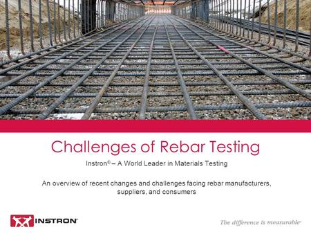 Instron ® – A World Leader in Materials Testing An overview of recent changes and challenges facing rebar manufacturers, suppliers, and consumers Challenges.