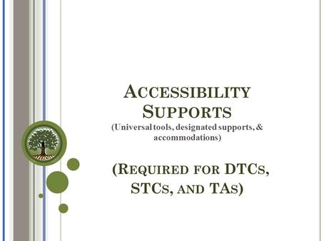 A CCESSIBILITY S UPPORTS (Universal tools, designated supports, & accommodations) (R EQUIRED FOR DTC S, STC S, AND TA S )